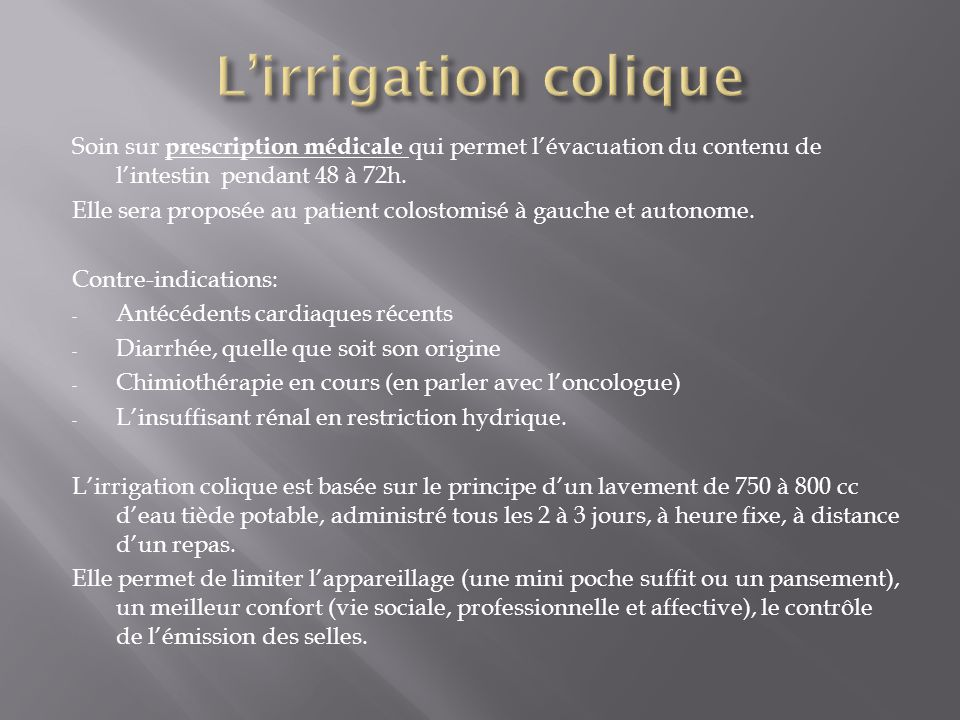 L'irrigation colique Soin sur prescription médicale qui permet l'évacuation du contenu de l'intestin pendant 48 à 72h.