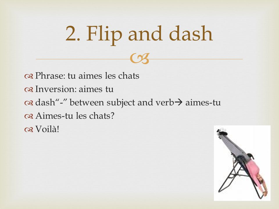 2. Flip and dash Phrase: tu aimes les chats Inversion: aimes tu