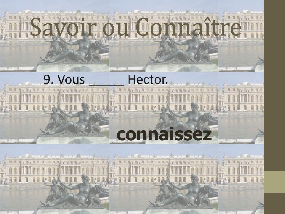 Savoir ou Connaître 9. Vous _____ Hector. connaissez