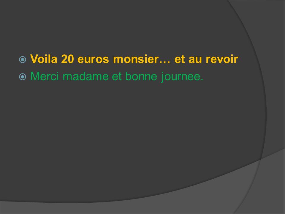 Voila 20 euros monsier… et au revoir