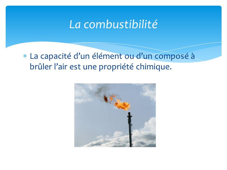 La combustibilité La capacité d'un élément ou d'un composé à brûler l'air est une propriété chimique.