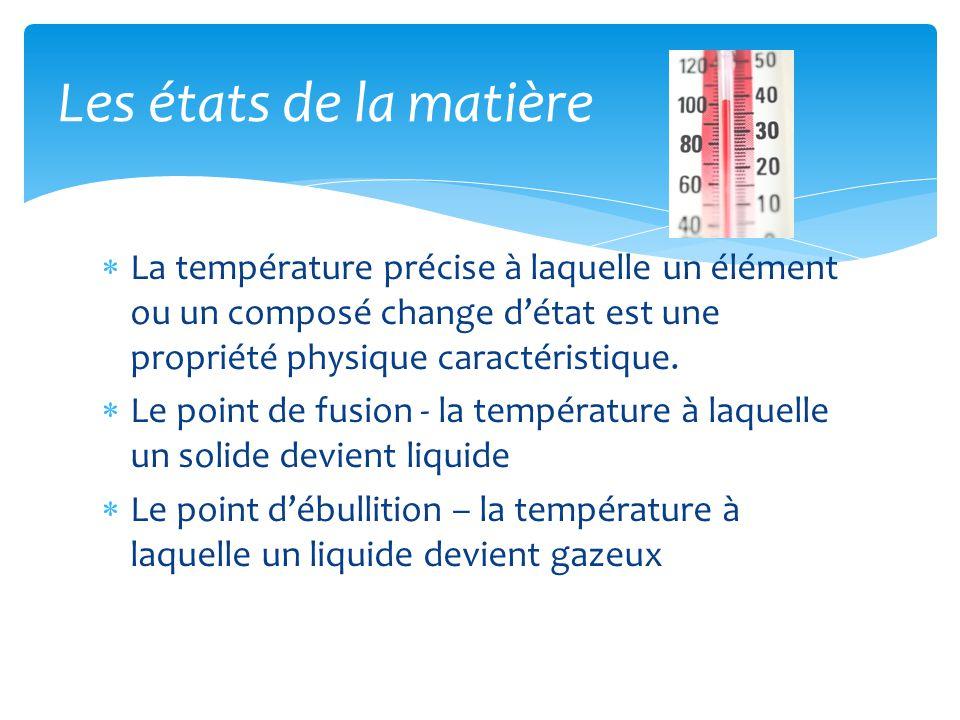 Les états de la matière La température précise à laquelle un élément ou un composé change d'état est une propriété physique caractéristique.