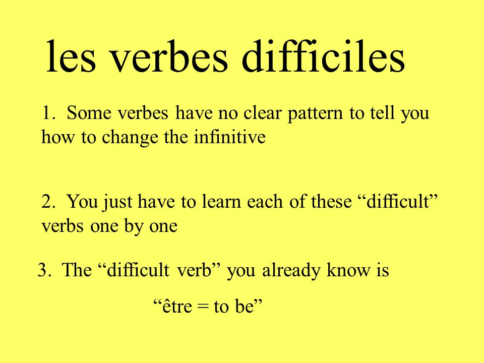 les verbes difficiles 1. Some verbes have no clear pattern to tell you how to change the infinitive.
