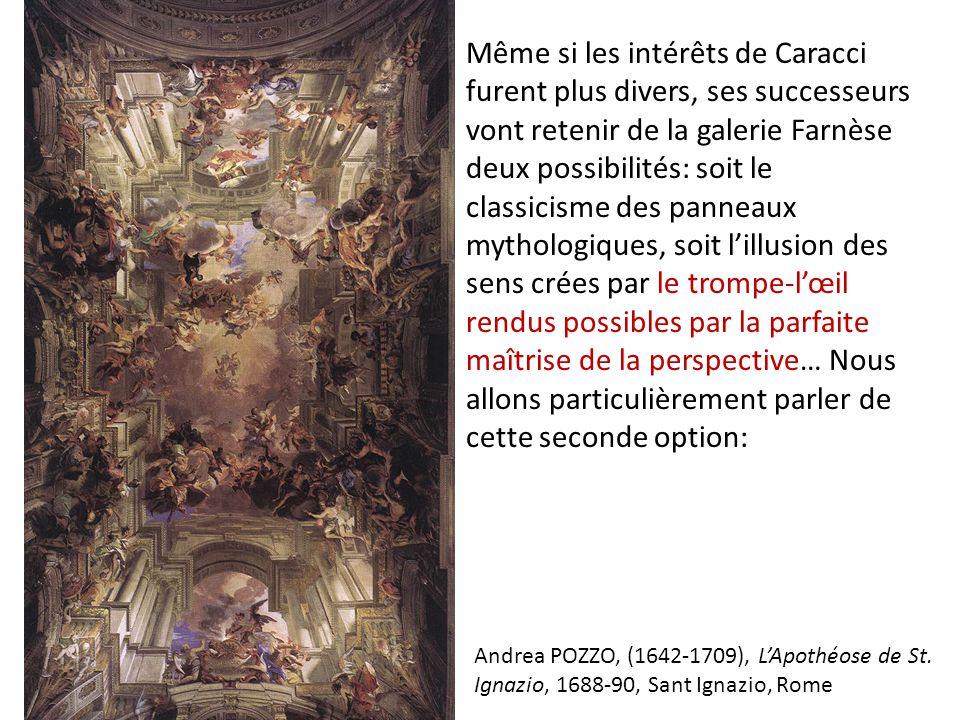 Même si les intérêts de Caracci furent plus divers, ses successeurs vont retenir de la galerie Farnèse deux possibilités: soit le classicisme des panneaux mythologiques, soit l'illusion des sens crées par le trompe-l'œil rendus possibles par la parfaite maîtrise de la perspective… Nous allons particulièrement parler de cette seconde option: