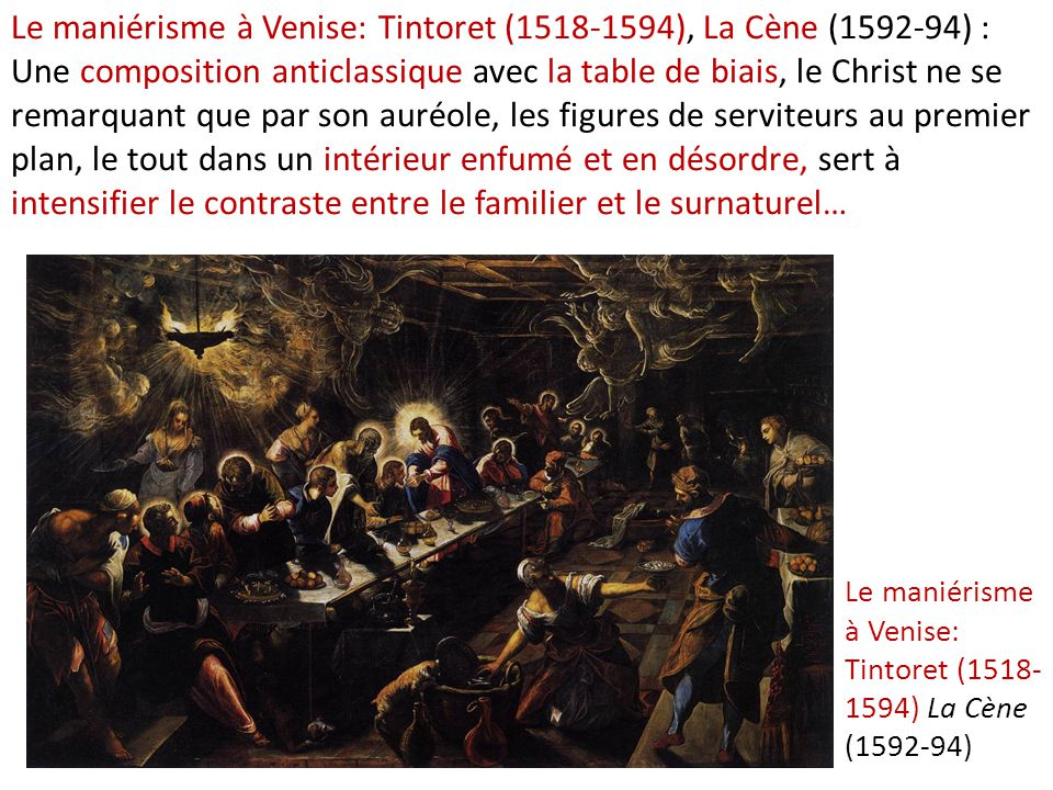Le maniérisme à Venise: Tintoret (1518-1594), La Cène (1592-94) : Une composition anticlassique avec la table de biais, le Christ ne se remarquant que par son auréole, les figures de serviteurs au premier plan, le tout dans un intérieur enfumé et en désordre, sert à intensifier le contraste entre le familier et le surnaturel…