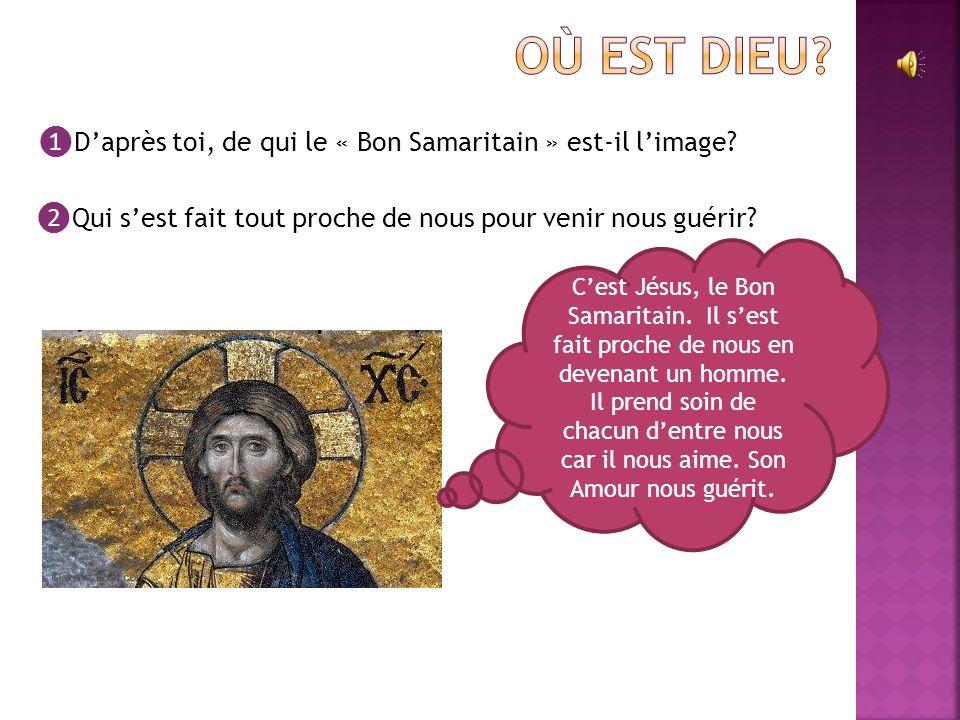 Où est Dieu ❶D'après toi, de qui le « Bon Samaritain » est-il l'image ❷Qui s'est fait tout proche de nous pour venir nous guérir