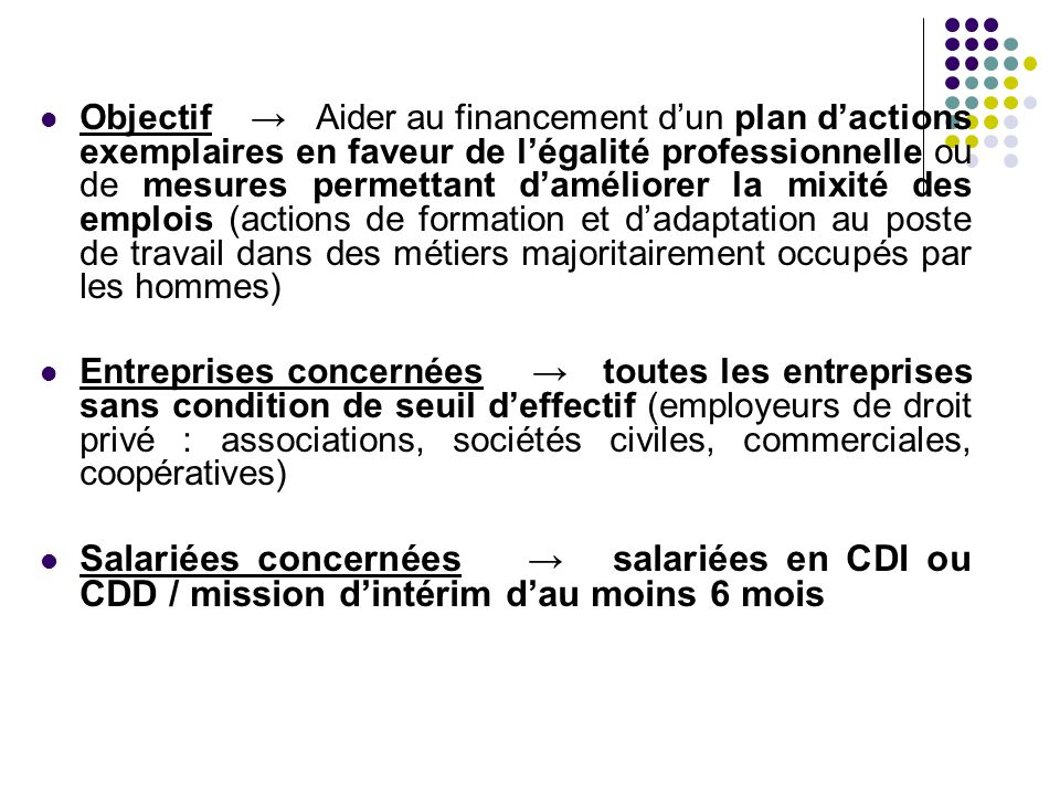 Objectif → Aider au financement d'un plan d'actions exemplaires en faveur de l'égalité professionnelle ou de mesures permettant d'améliorer la mixité des emplois (actions de formation et d'adaptation au poste de travail dans des métiers majoritairement occupés par les hommes)