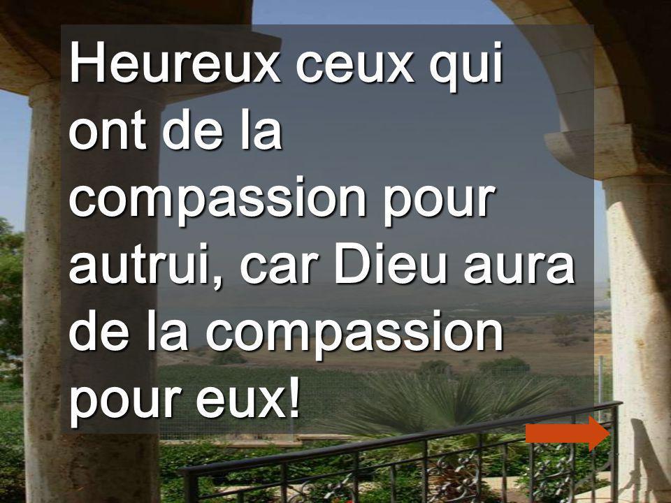 Heureux ceux qui ont de la compassion pour autrui, car Dieu aura de la compassion pour eux!