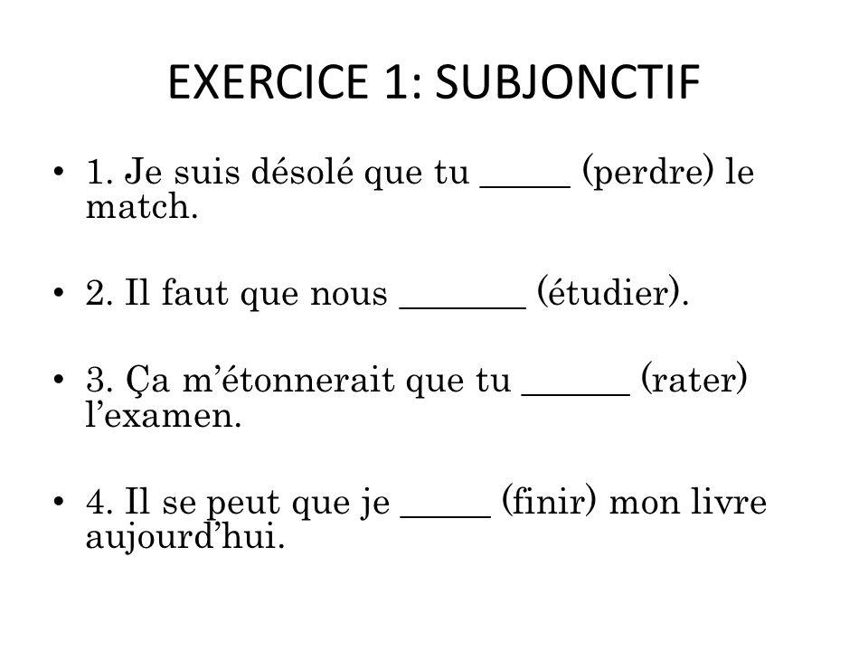EXERCICE 1: SUBJONCTIF 1. Je suis désolé que tu _____ (perdre) le match. 2. Il faut que nous _______ (étudier).