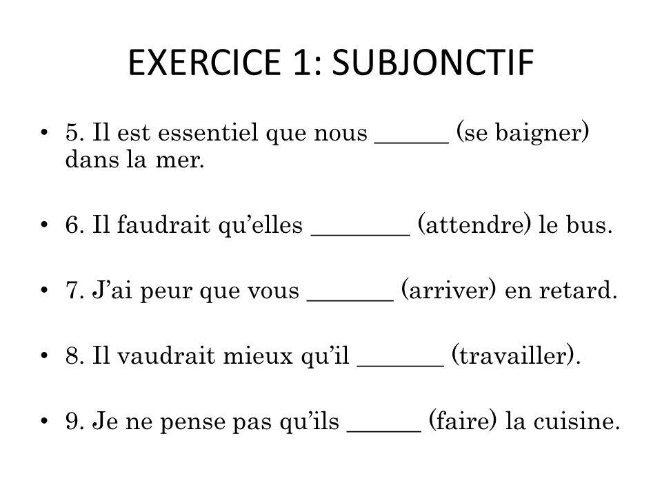 EXERCICE 1: SUBJONCTIF 5. Il est essentiel que nous ______ (se baigner) dans la mer. 6. Il faudrait qu'elles ________ (attendre) le bus.