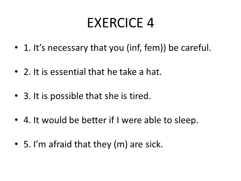 EXERCICE 4 1. It's necessary that you (inf, fem)) be careful.