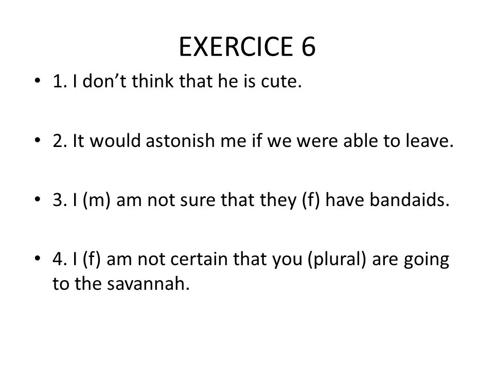 EXERCICE 6 1. I don't think that he is cute.