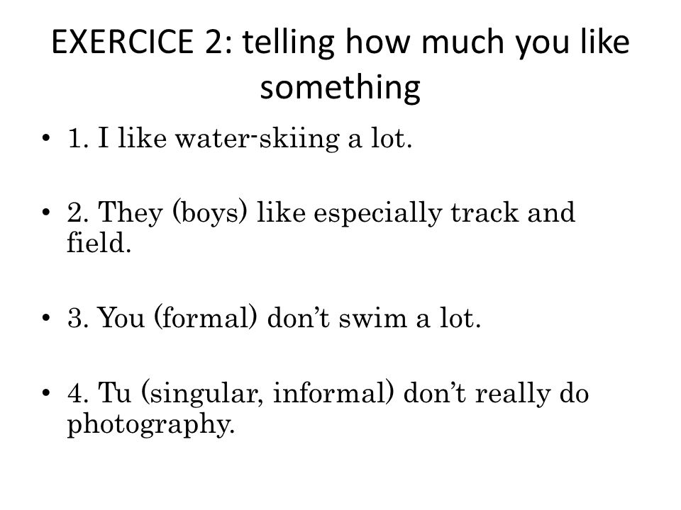 EXERCICE 2: telling how much you like something