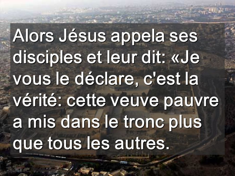 Alors Jésus appela ses disciples et leur dit: «Je vous le déclare, c est la vérité: cette veuve pauvre a mis dans le tronc plus que tous les autres.