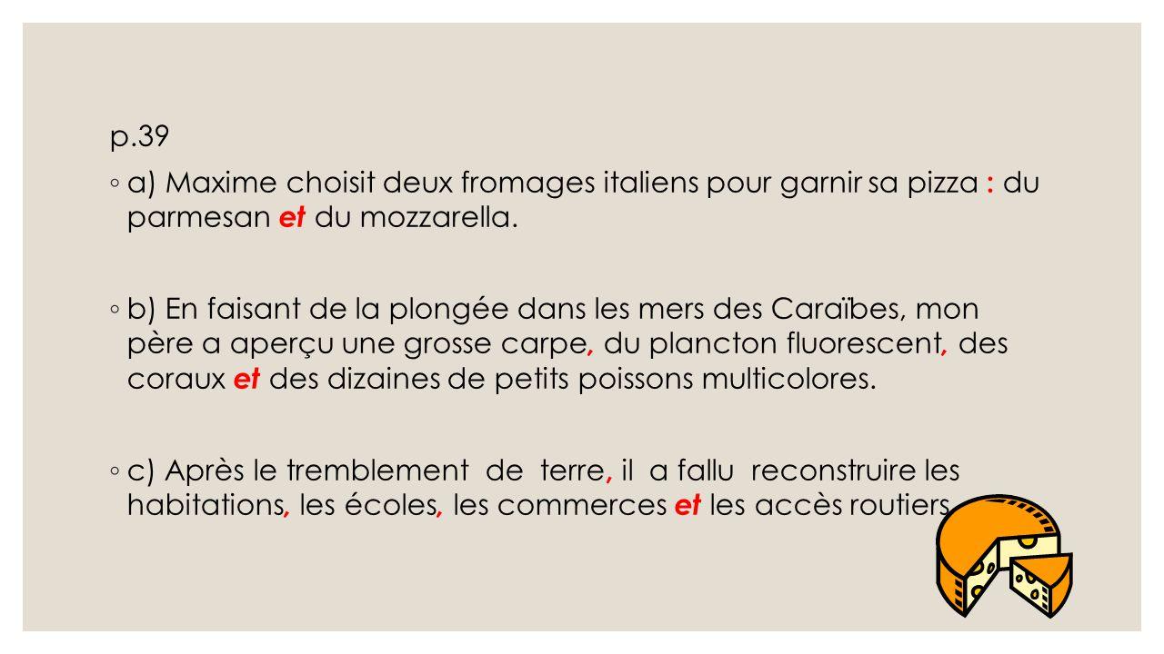 p.39 a) Maxime choisit deux fromages italiens pour garnir sa pizza : du parmesan et du mozzarella.