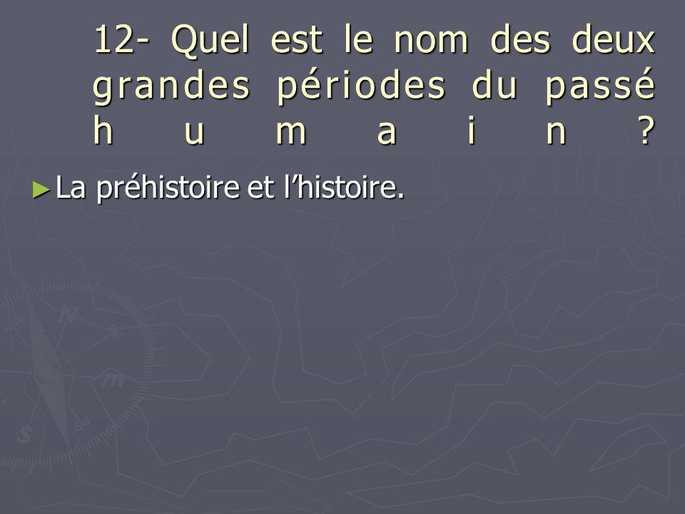 12- Quel est le nom des deux grandes périodes du passé humain