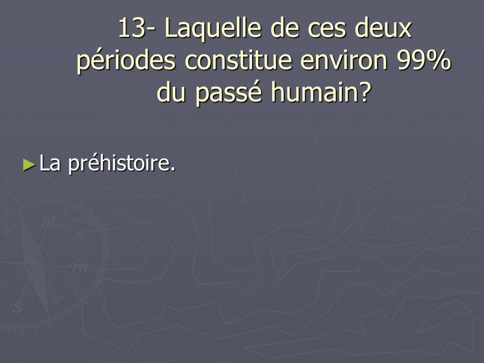 13- Laquelle de ces deux périodes constitue environ 99% du passé humain