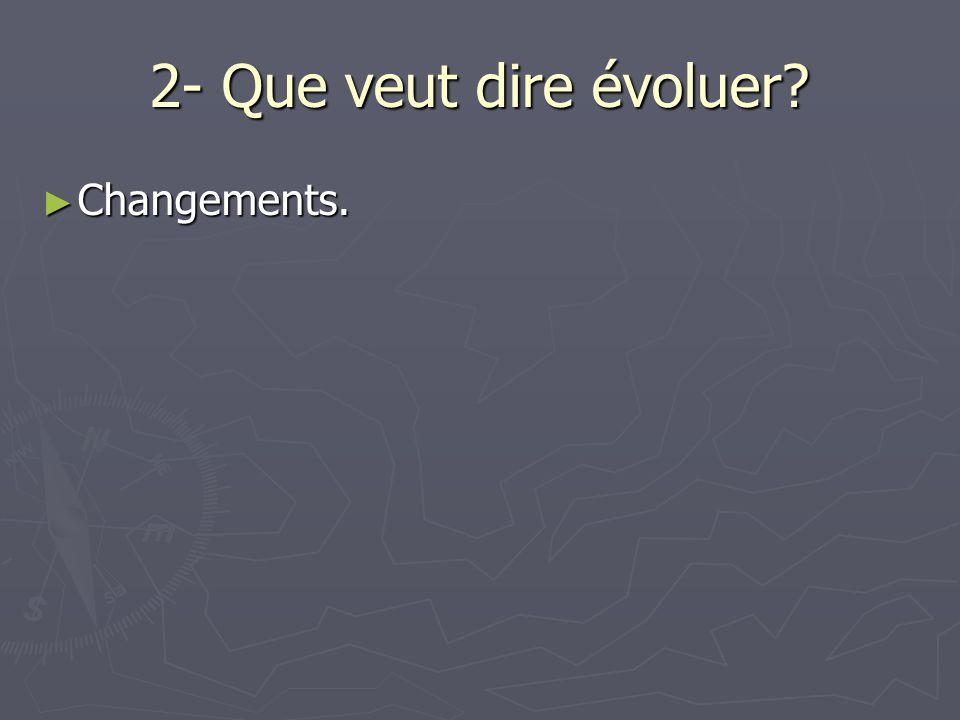 2- Que veut dire évoluer Changements.