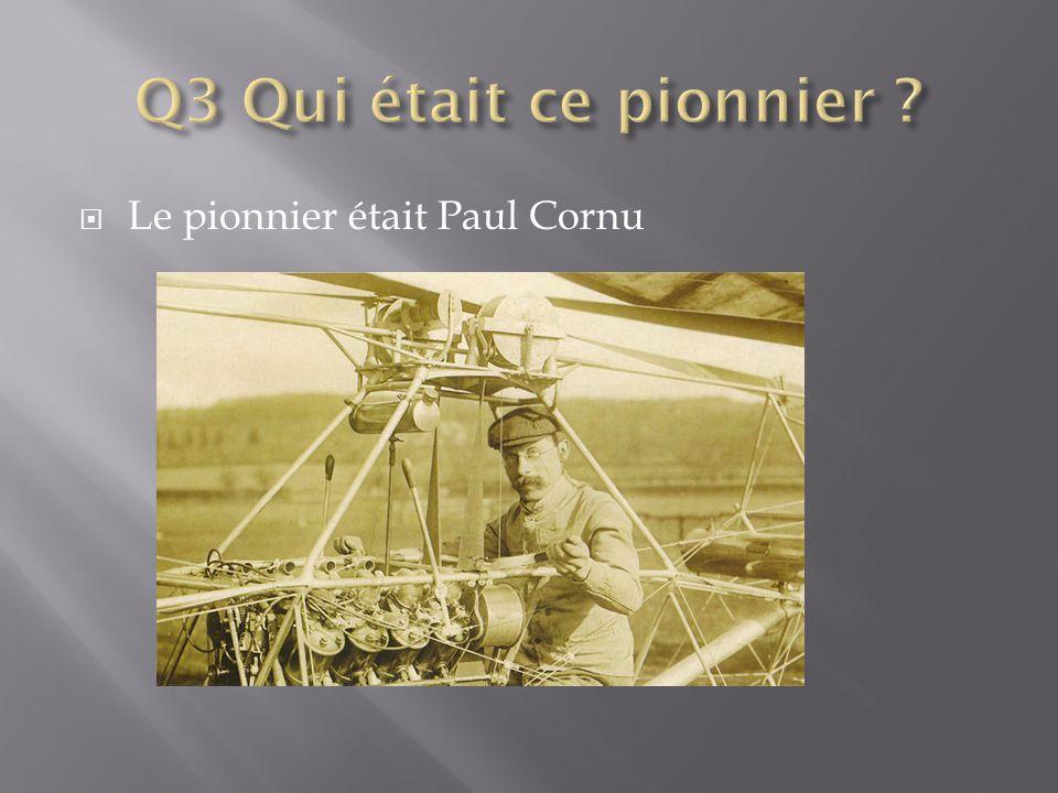 Q3 Qui était ce pionnier Le pionnier était Paul Cornu