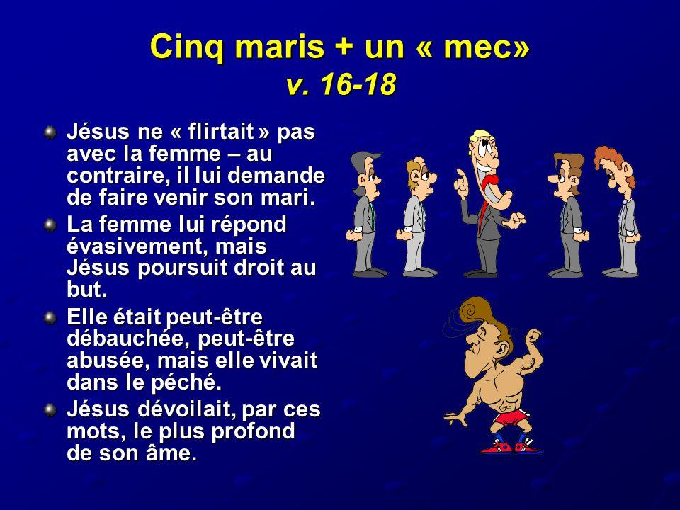 Cinq maris + un « mec» v. 16-18 Jésus ne « flirtait » pas avec la femme – au contraire, il lui demande de faire venir son mari.