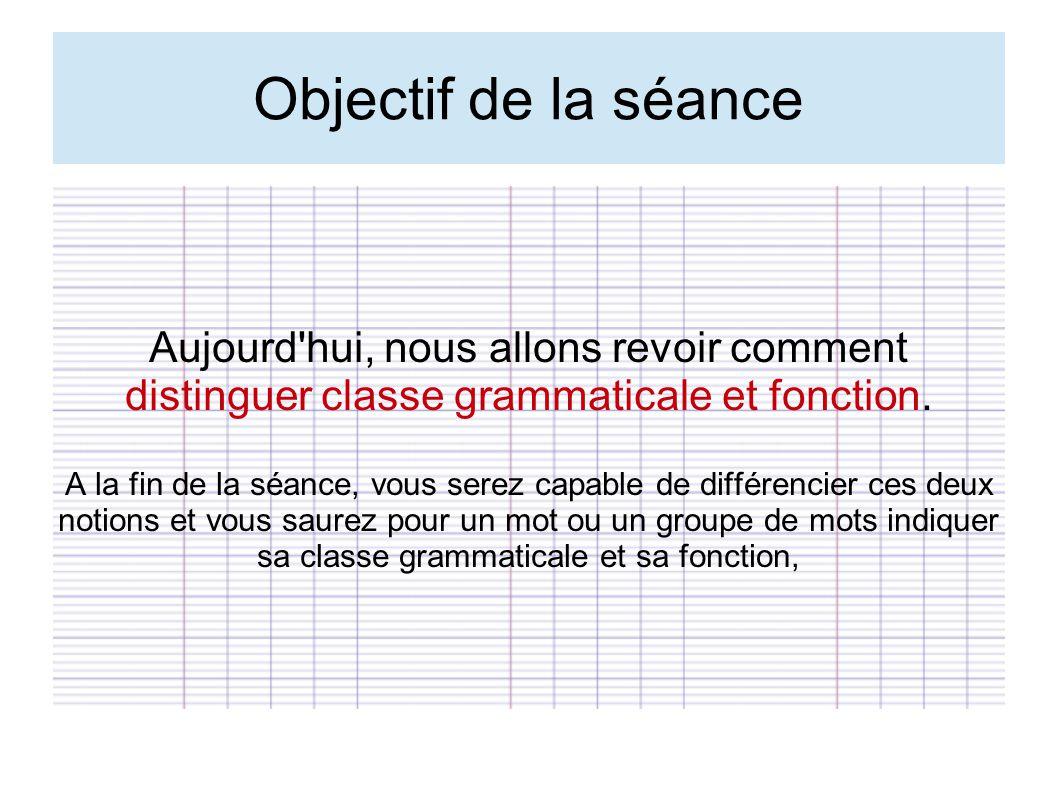 Objectif de la séance Aujourd hui, nous allons revoir comment distinguer classe grammaticale et fonction.