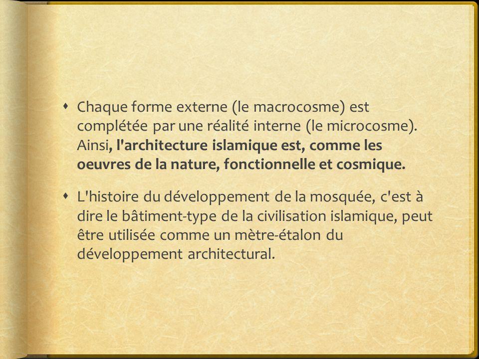 Chaque forme externe (le macrocosme) est complétée par une réalité interne (le microcosme). Ainsi, l architecture islamique est, comme les oeuvres de la nature, fonctionnelle et cosmique.