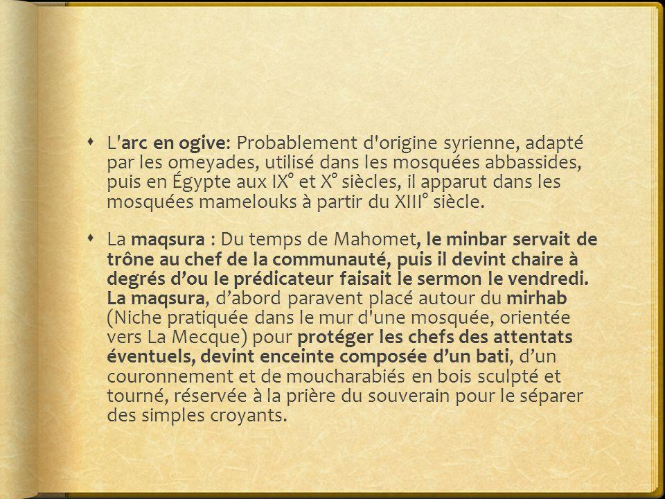L arc en ogive: Probablement d origine syrienne, adapté par les omeyades, utilisé dans les mosquées abbassides, puis en Égypte aux IX° et X° siècles, il apparut dans les mosquées mamelouks à partir du XIII° siècle.