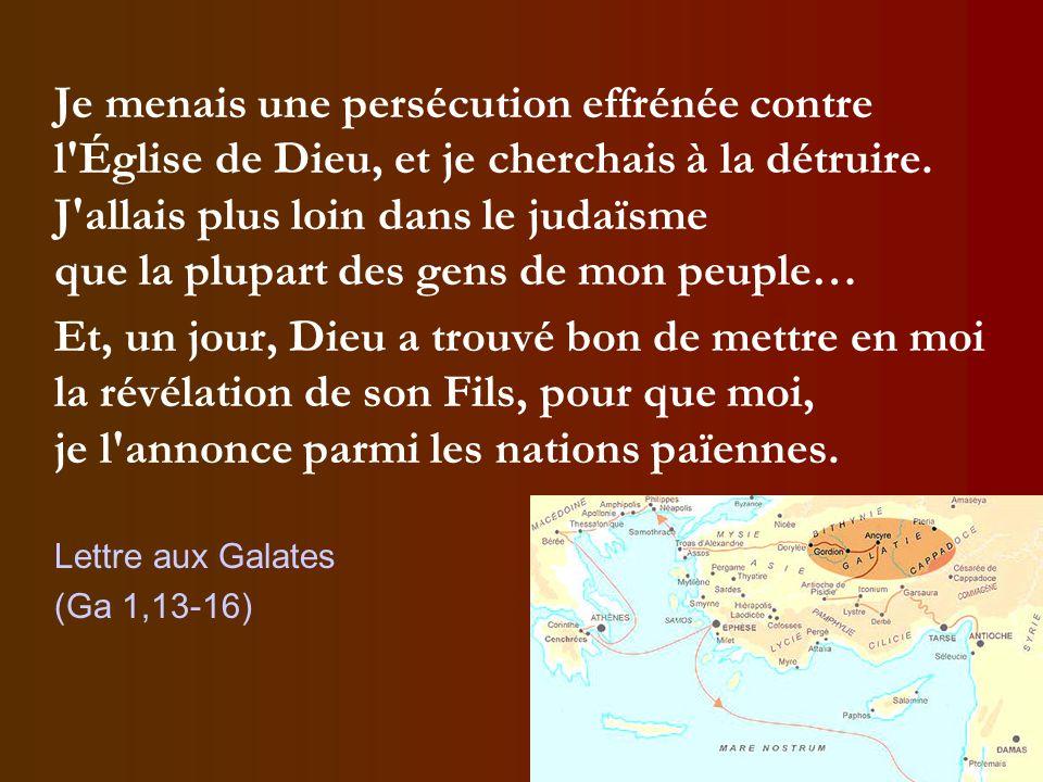 Je menais une persécution effrénée contre l Église de Dieu, et je cherchais à la détruire. J allais plus loin dans le judaïsme que la plupart des gens de mon peuple…