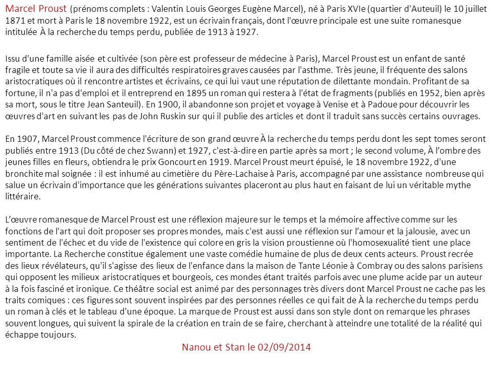 Marcel Proust (prénoms complets : Valentin Louis Georges Eugène Marcel), né à Paris XVIe (quartier d Auteuil) le 10 juillet 1871 et mort à Paris le 18 novembre 1922, est un écrivain français, dont l œuvre principale est une suite romanesque intitulée À la recherche du temps perdu, publiée de 1913 à 1927.