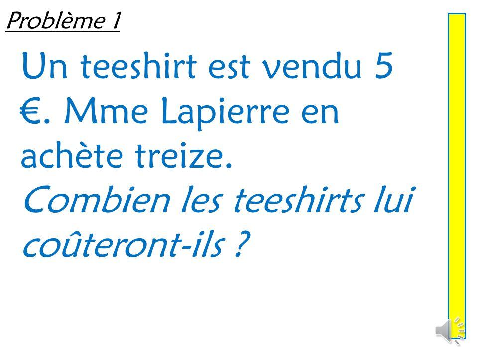 Un teeshirt est vendu 5 €. Mme Lapierre en achète treize.