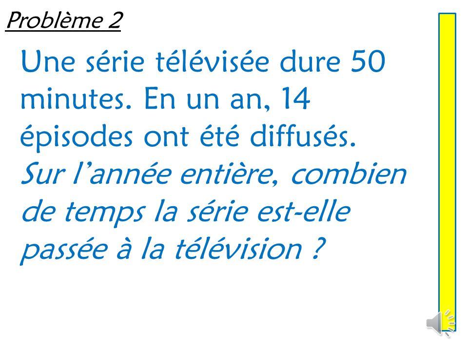 Problème 2 Une série télévisée dure 50 minutes. En un an, 14 épisodes ont été diffusés.