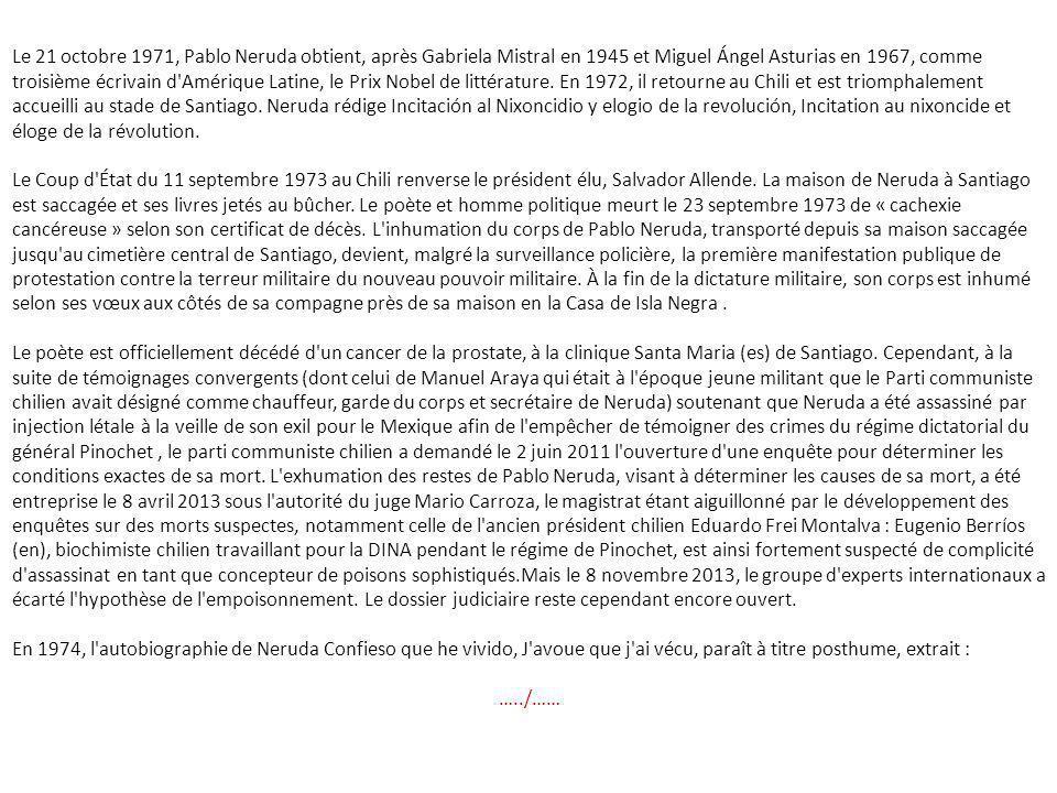 Le 21 octobre 1971, Pablo Neruda obtient, après Gabriela Mistral en 1945 et Miguel Ángel Asturias en 1967, comme troisième écrivain d Amérique Latine, le Prix Nobel de littérature. En 1972, il retourne au Chili et est triomphalement accueilli au stade de Santiago. Neruda rédige Incitación al Nixoncidio y elogio de la revolución, Incitation au nixoncide et éloge de la révolution.