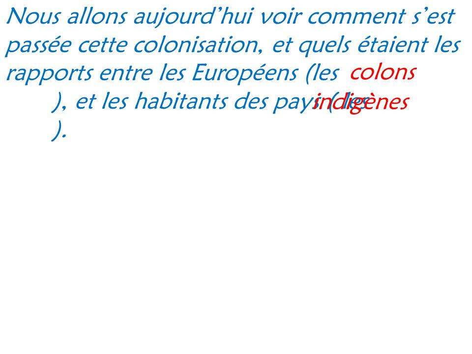 Nous allons aujourd'hui voir comment s'est passée cette colonisation, et quels étaient les rapports entre les Européens (les ), et les habitants des pays ( les ).