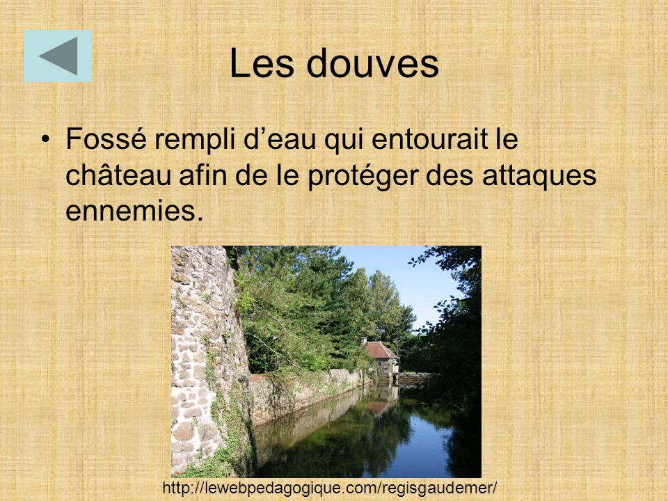 Les douves Fossé rempli d'eau qui entourait le château afin de le protéger des attaques ennemies.