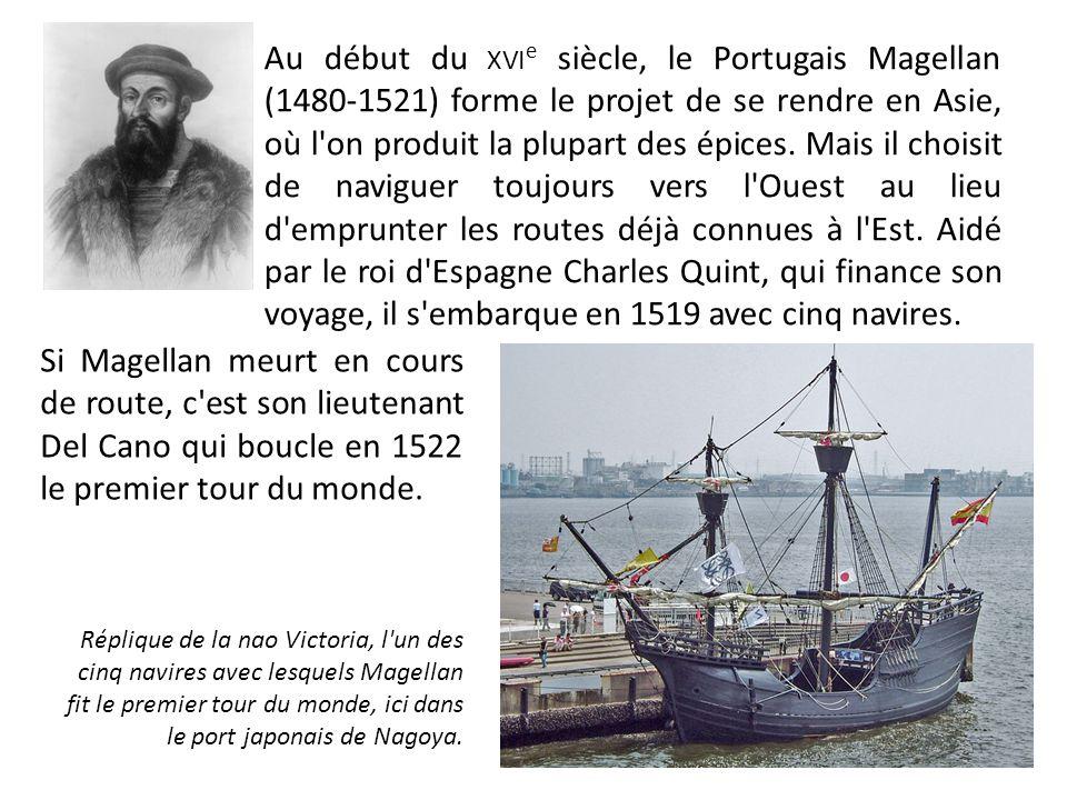 Au début du xvie siècle, le Portugais Magellan (1480-1521) forme le projet de se rendre en Asie, où l on produit la plupart des épices. Mais il choisit de naviguer toujours vers l Ouest au lieu d emprunter les routes déjà connues à l Est. Aidé par le roi d Espagne Charles Quint, qui finance son voyage, il s embarque en 1519 avec cinq navires.