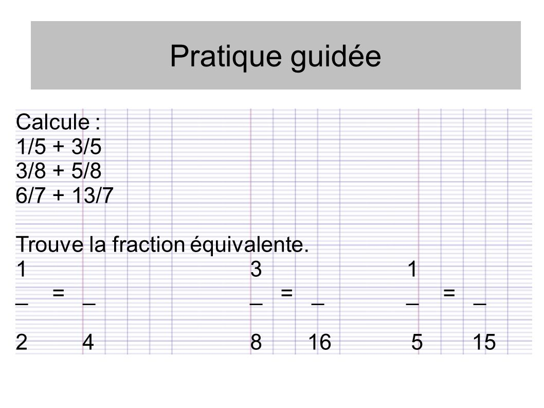 Pratique guidée Calcule : 1/5 + 3/5 3/8 + 5/8 6/7 + 13/7