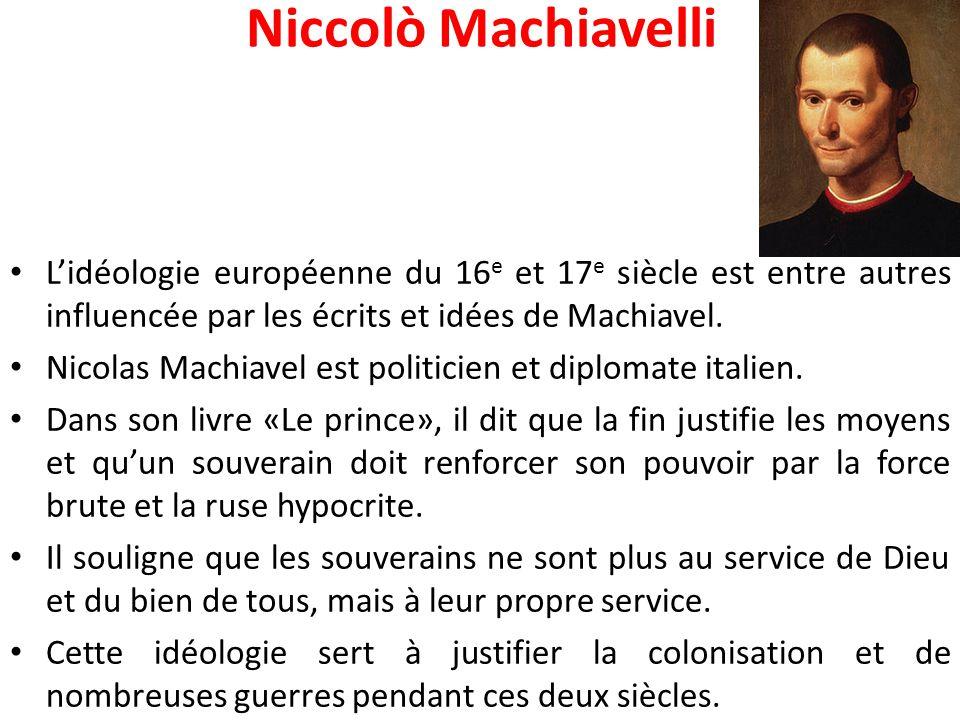Niccolò Machiavelli L'idéologie européenne du 16e et 17e siècle est entre autres influencée par les écrits et idées de Machiavel.