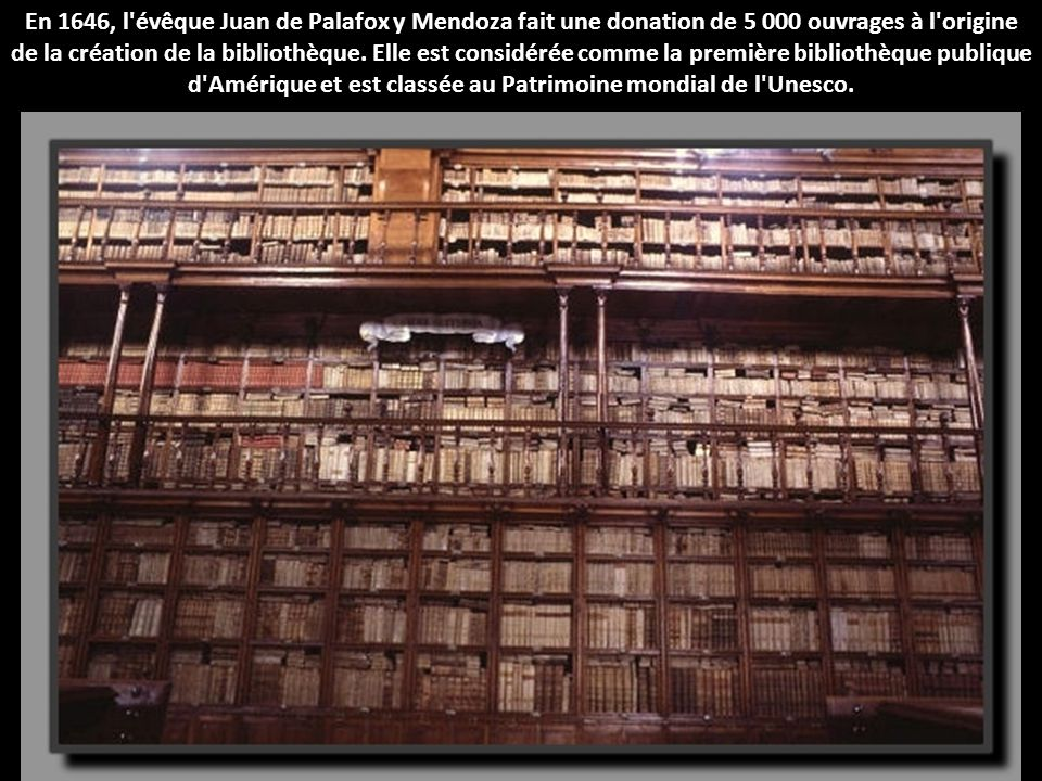 En 1646, l évêque Juan de Palafox y Mendoza fait une donation de 5 000 ouvrages à l origine de la création de la bibliothèque.