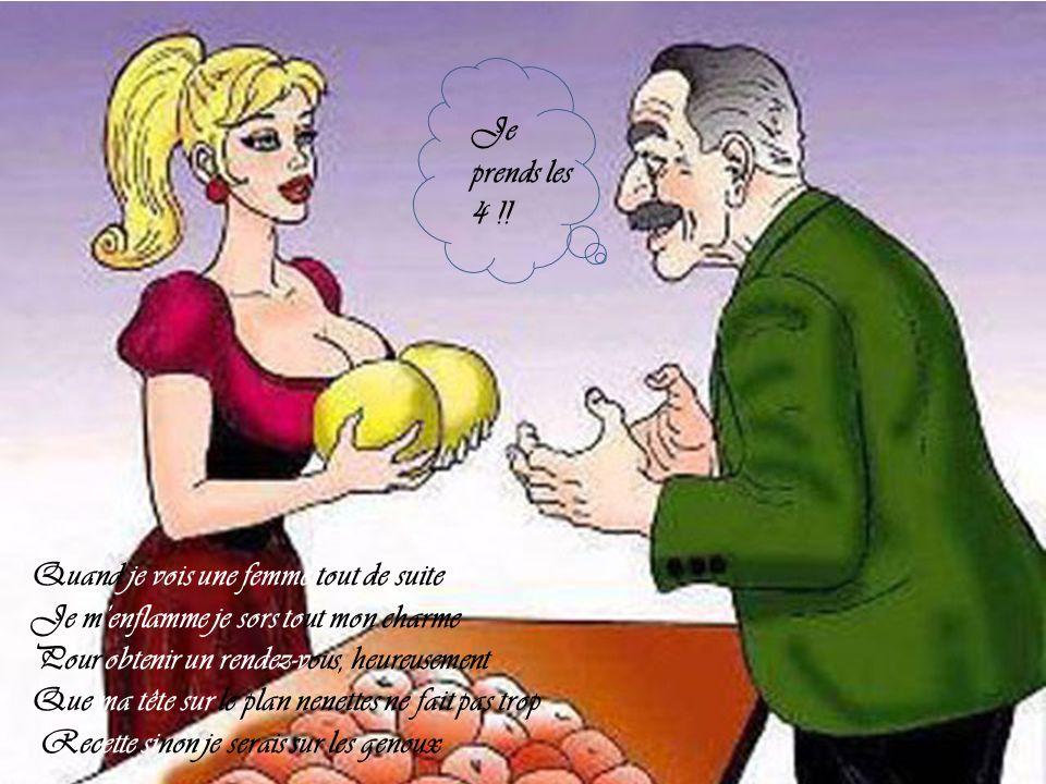 Je prends les 4 !! Quand je vois une femme tout de suite. Je m'enflamme je sors tout mon charme. Pour obtenir un rendez-vous, heureusement.