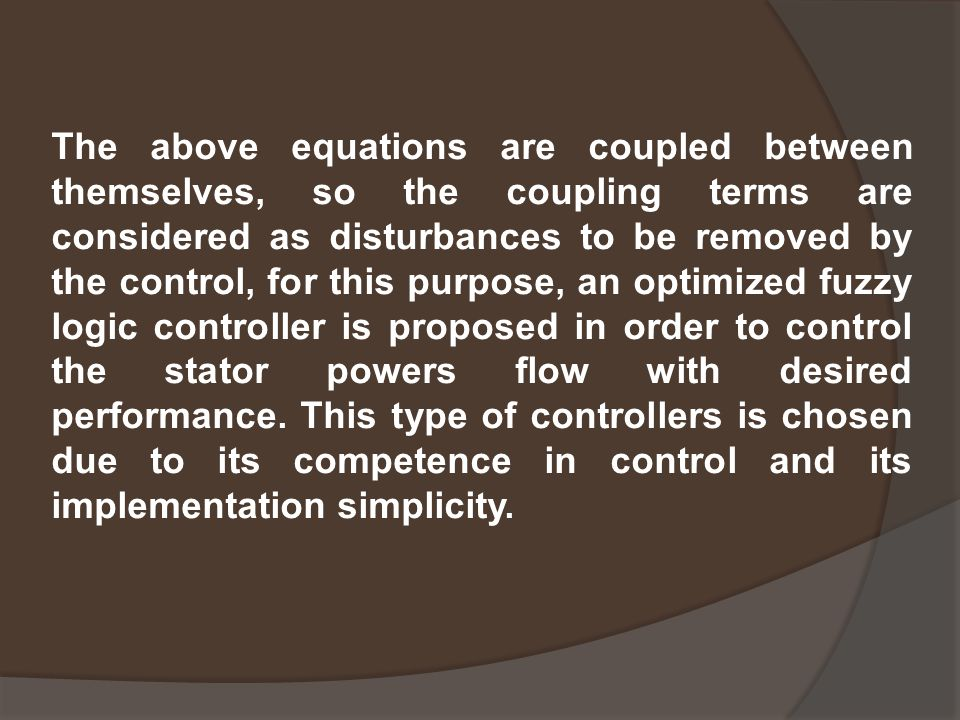 The above equations are coupled between themselves, so the coupling terms are considered as disturbances to be removed by the control, for this purpose, an optimized fuzzy logic controller is proposed in order to control the stator powers flow with desired performance.