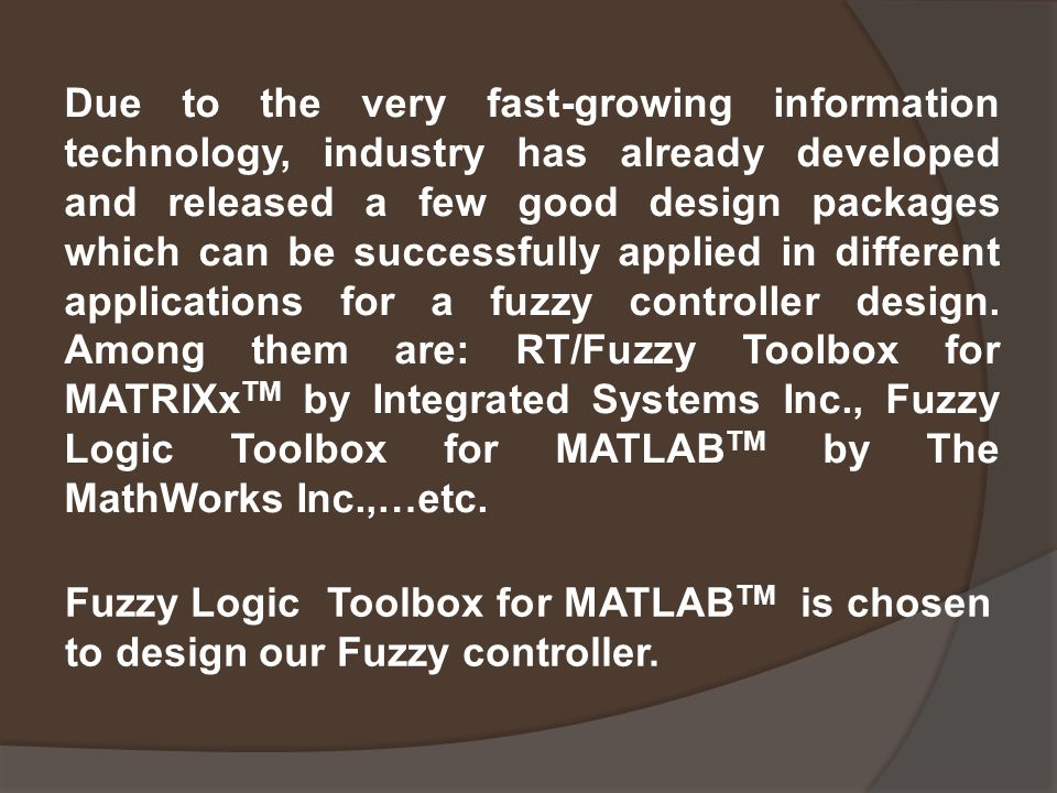 Due to the very fast-growing information technology, industry has already developed and released a few good design packages which can be successfully applied in different applications for a fuzzy controller design. Among them are: RT/Fuzzy Toolbox for MATRIXxTM by Integrated Systems Inc., Fuzzy Logic Toolbox for MATLABTM by The MathWorks Inc.,…etc.