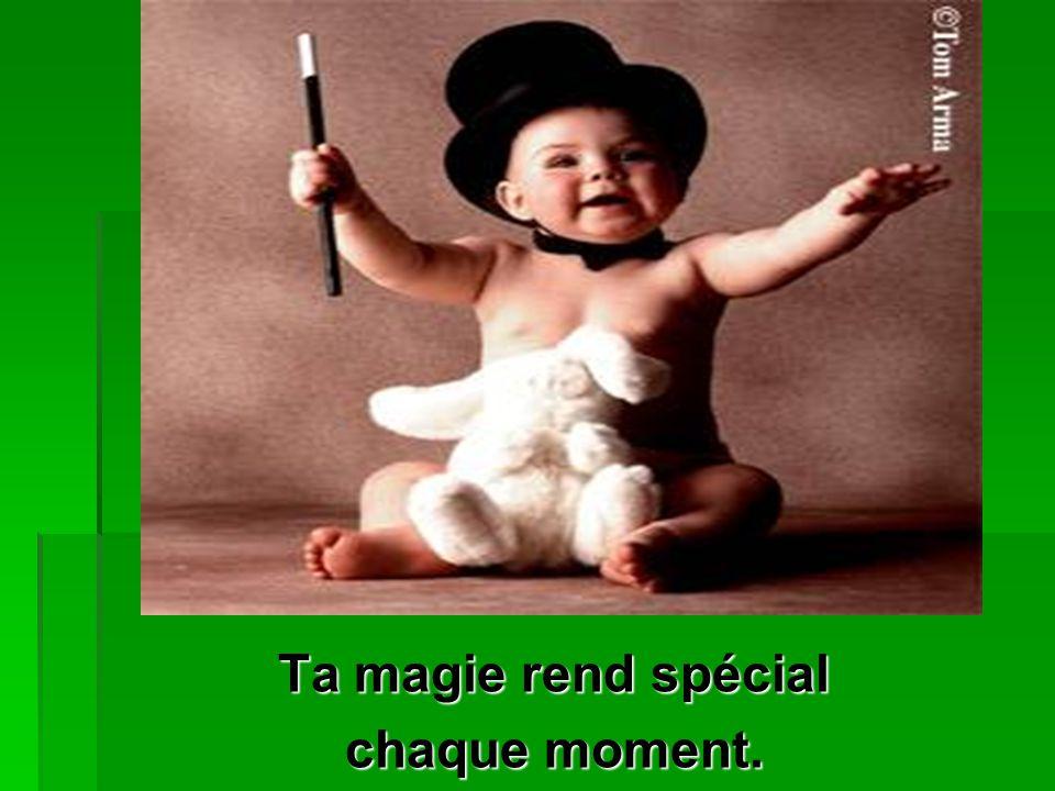 Ta magie rend spécial chaque moment.