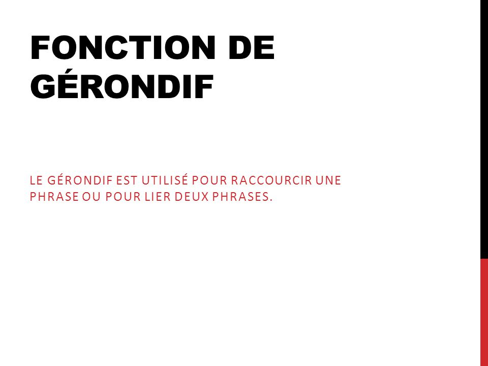Fonction de Gérondif Le Gérondif est utilisé pour raccourcir une Phrase ou pour lier deux Phrases.