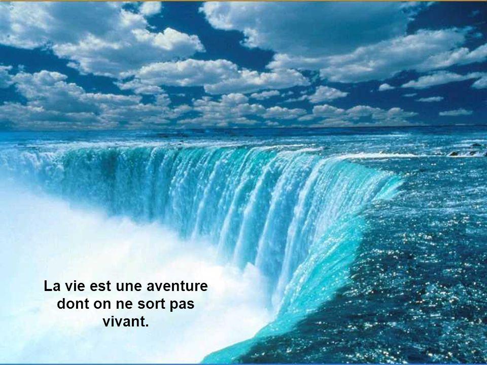 La vie est une aventure dont on ne sort pas vivant.