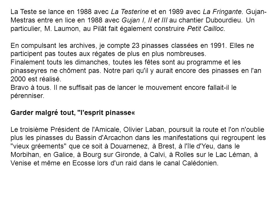 La Teste se lance en 1988 avec La Testerine et en 1989 avec La Fringante. Gujan-Mestras entre en lice en 1988 avec Gujan I, II et III au chantier Dubourdieu. Un particulier, M. Laumon, au Pilât fait également construire Petit Cailloc.