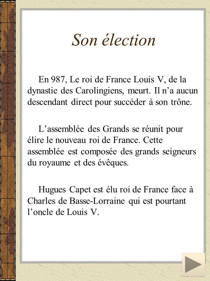 Son élection En 987, Le roi de France Louis V, de la dynastie des Carolingiens, meurt. Il n'a aucun descendant direct pour succéder à son trône.