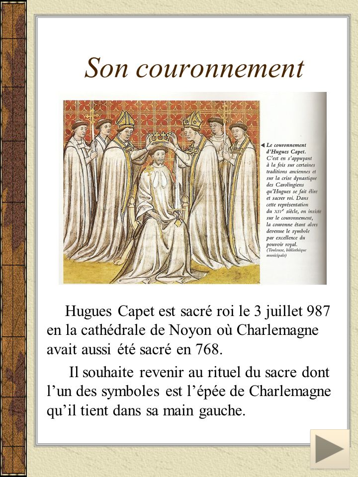 Son couronnement Hugues Capet est sacré roi le 3 juillet 987 en la cathédrale de Noyon où Charlemagne avait aussi été sacré en 768.