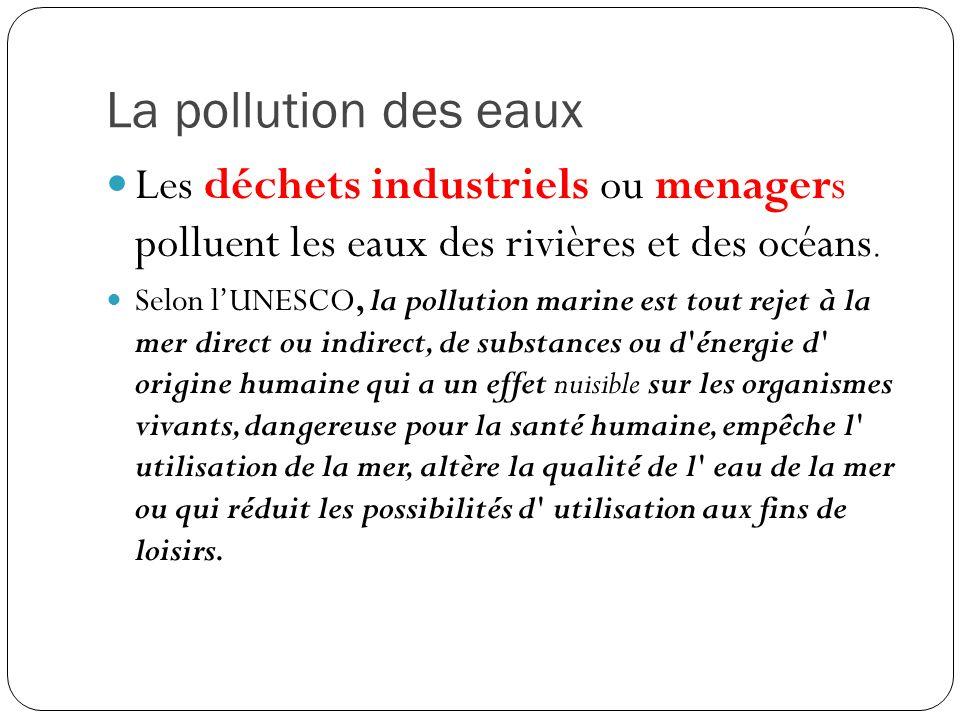 La pollution des eaux Les déchets industriels ou menagers polluent les eaux des rivières et des océans.