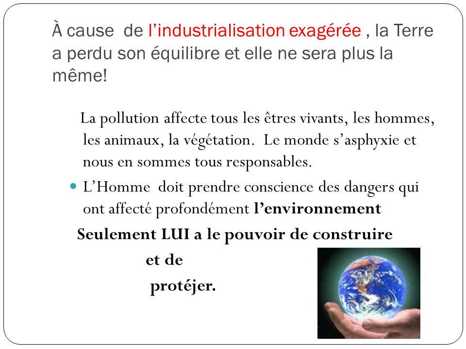 À cause de l'industrialisation exagérée , la Terre a perdu son équilibre et elle ne sera plus la même!