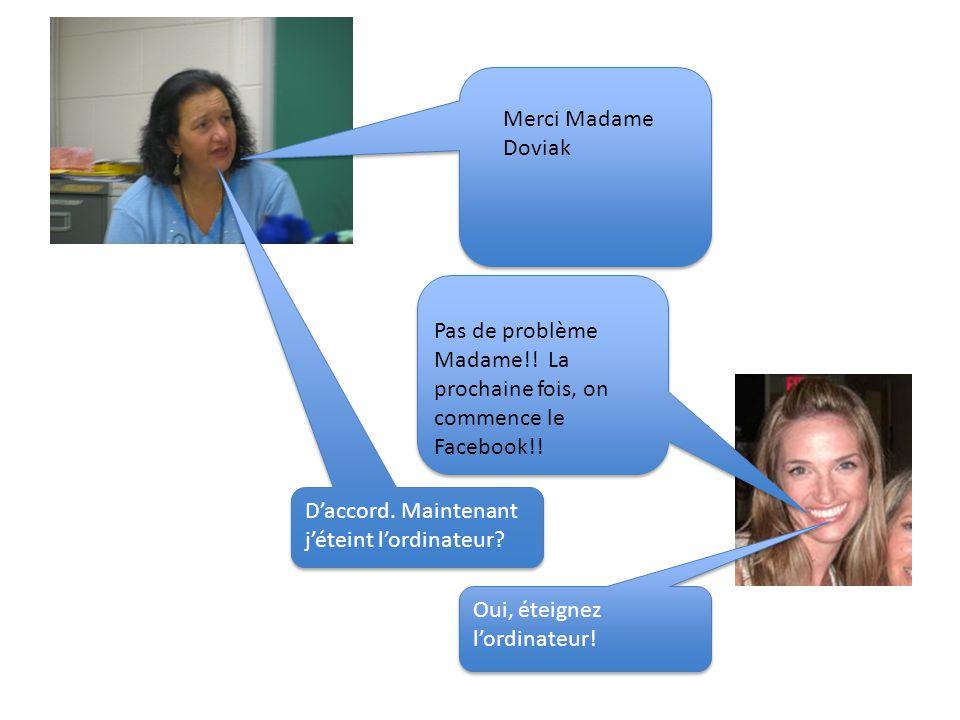 Merci Madame Doviak Pas de problème Madame!! La prochaine fois, on commence le Facebook!! D'accord. Maintenant j'éteint l'ordinateur